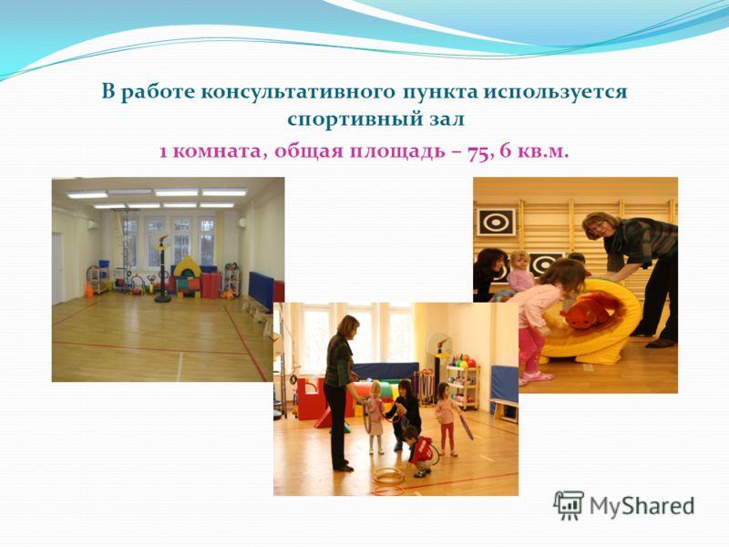 В работе консультативного пункта используется спортивный зал 1 комната, общая площадь – 75, 6 кв.м.