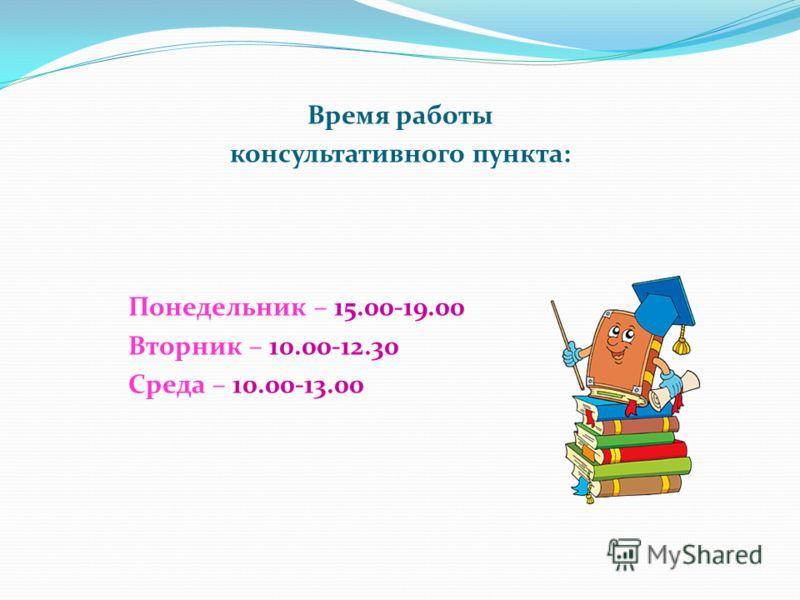 Время работы консультативного пункта: Понедельник – 15.00-19.00 Вторник – 10.00-12.30 Среда – 10.00-13.00