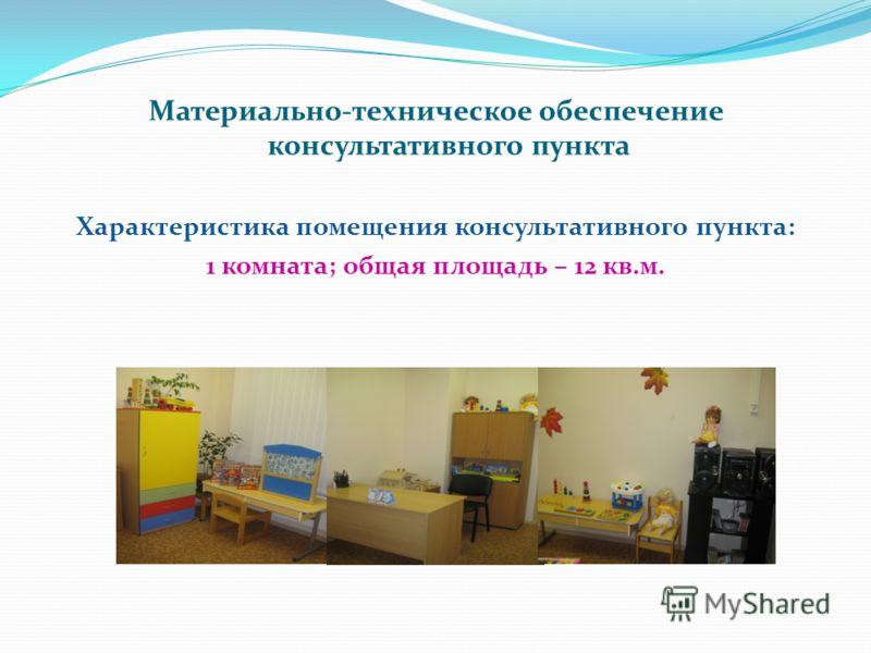 Материально-техническое обеспечение консультативного пункта Характеристика помещения консультативного пункта: 1 комната; общая площадь – 12 кв.м.