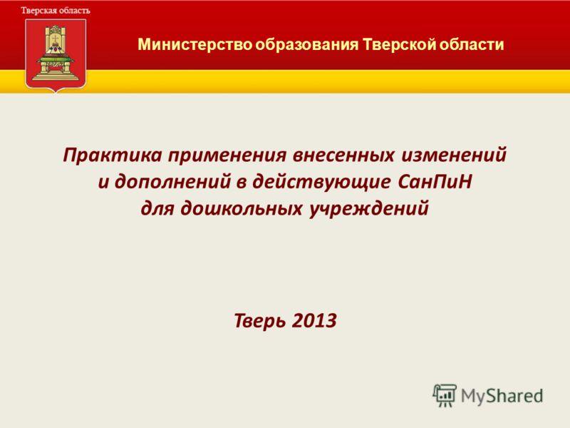Практика применения внесенных изменений и дополнений в действующие СанПиН для дошкольных учреждений Тверь 2013 Министерство образования Тверской области