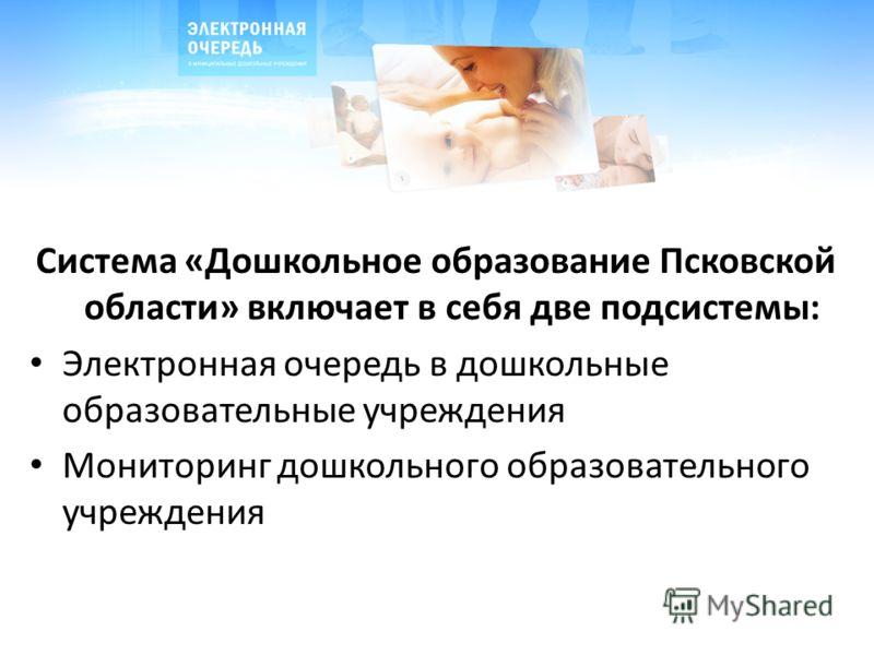 Система «Дошкольное образование Псковской области» включает в себя две подсистемы: Электронная очередь в дошкольные образовательные учреждения Мониторинг дошкольного образовательного учреждения