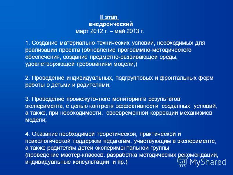 II этап внедренческий март 2012 г. – май 2013 г. 1. Создание материально-технических условий, необходимых для реализации проекта (обновление программно-методического обеспечения, создание предметно-развивающей среды, удовлетворяющей требованиям модел