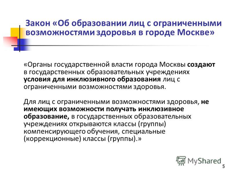 5 Закон «Об образовании лиц с ограниченными возможностями здоровья в городе Москве» «Органы государственной власти города Москвы создают в государственных образовательных учреждениях условия для инклюзивного образования лиц с ограниченными возможност