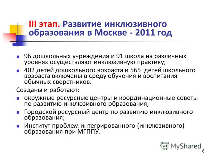 6 III этап. Развитие инклюзивного образования в Москве - 2011 год 96 дошкольных учреждения и 91 школа на различных уровнях осуществляют инклюзивную практику; 402 детей дошкольного возраста и 565 детей школьного возраста включены в среду обучения и во