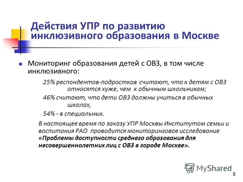8 Действия УПР по развитию инклюзивного образования в Москве Мониторинг образования детей с ОВЗ, в том числе инклюзивного: 25% респондентов-подростков считают, что к детям с ОВЗ относятся хуже, чем к обычным школьникам; 46% считают, что дети ОВЗ долж
