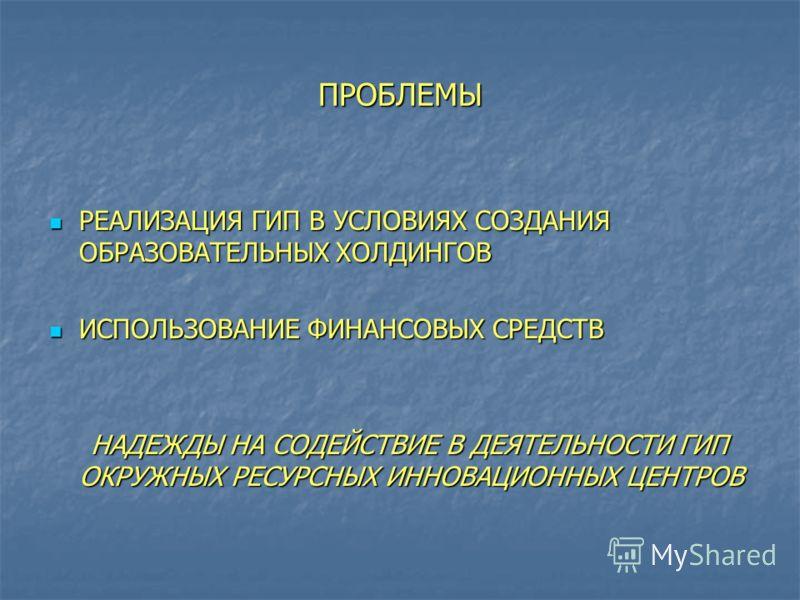 ПРОБЛЕМЫ РЕАЛИЗАЦИЯ ГИП В УСЛОВИЯХ СОЗДАНИЯ ОБРАЗОВАТЕЛЬНЫХ ХОЛДИНГОВ РЕАЛИЗАЦИЯ ГИП В УСЛОВИЯХ СОЗДАНИЯ ОБРАЗОВАТЕЛЬНЫХ ХОЛДИНГОВ ИСПОЛЬЗОВАНИЕ ФИНАНСОВЫХ СРЕДСТВ ИСПОЛЬЗОВАНИЕ ФИНАНСОВЫХ СРЕДСТВ НАДЕЖДЫ НА СОДЕЙСТВИЕ В ДЕЯТЕЛЬНОСТИ ГИП ОКРУЖНЫХ РЕС