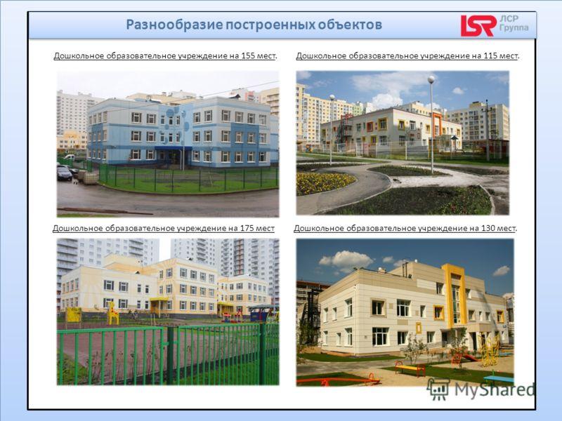 Дошкольное образовательное учреждение на 155 мест.Дошкольное образовательное учреждение на 115 мест. Дошкольное образовательное учреждение на 175 местДошкольное образовательное учреждение на 130 мест. Разнообразие построенных объектов