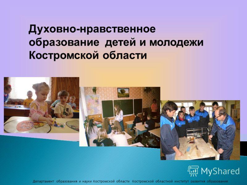 Духовно-нравственное образование детей и молодежи Костромской области Департамент образования и науки Костромской области Костромской областной институт развития образования