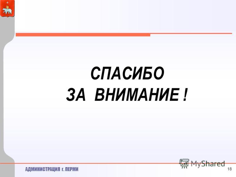 АДМИНИСТРАЦИЯ г. ПЕРМИ СПАСИБО ЗА ВНИМАНИЕ ! 18
