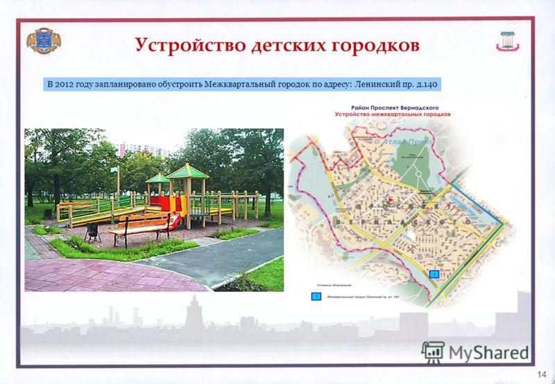 Устройство детских городков 14 В 2012 году запланировано обустроить Межквартальный городок по адресу: Ленинский пр. д.140