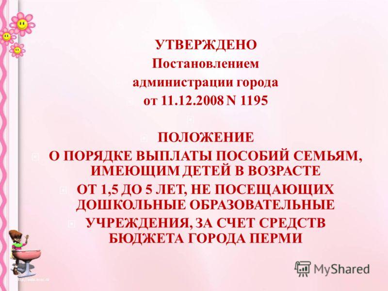 УТВЕРЖДЕНО Постановлением администрации города от 11.12.2008 N 1195 ПОЛОЖЕНИЕ О ПОРЯДКЕ ВЫПЛАТЫ ПОСОБИЙ СЕМЬЯМ, ИМЕЮЩИМ ДЕТЕЙ В ВОЗРАСТЕ ОТ 1,5 ДО 5 ЛЕТ, НЕ ПОСЕЩАЮЩИХ ДОШКОЛЬНЫЕ ОБРАЗОВАТЕЛЬНЫЕ УЧРЕЖДЕНИЯ, ЗА СЧЕТ СРЕДСТВ БЮДЖЕТА ГОРОДА ПЕРМИ