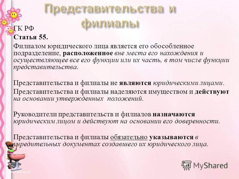 ГК РФ Статья 55. Филиалом юридического лица является его обособленное подразделение, расположенное вне места его нахождения и осуществляющее все его функции или их часть, в том числе функции представительства. Представительства и филиалы не являются