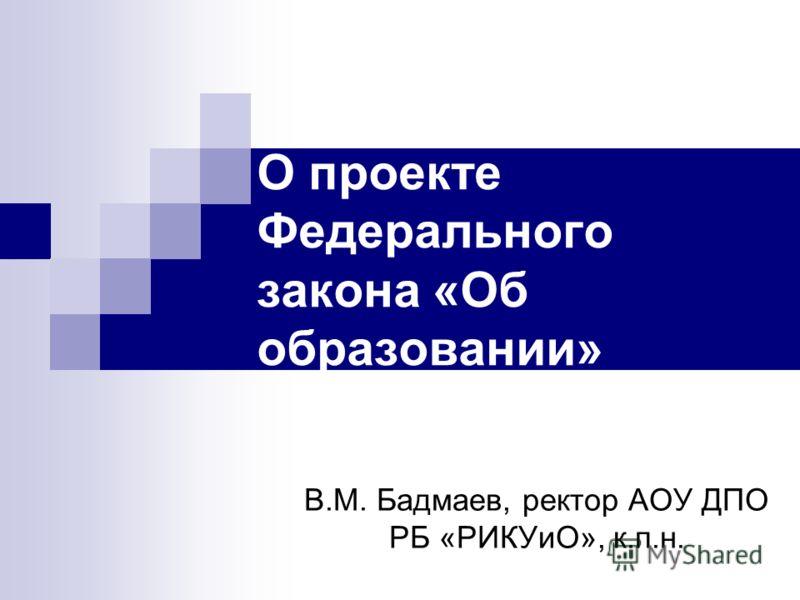 О проекте Федерального закона «Об образовании» В.М. Бадмаев, ректор АОУ ДПО РБ «РИКУиО», к.п.н.