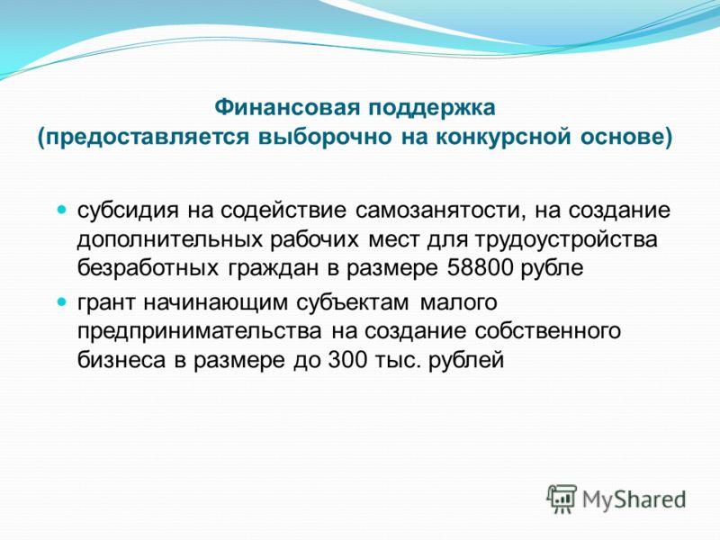 Финансовая поддержка (предоставляется выборочно на конкурсной основе) субсидия на содействие самозанятости, на создание дополнительных рабочих мест для трудоустройства безработных граждан в размере 58800 рубле грант начинающим субъектам малого предпр