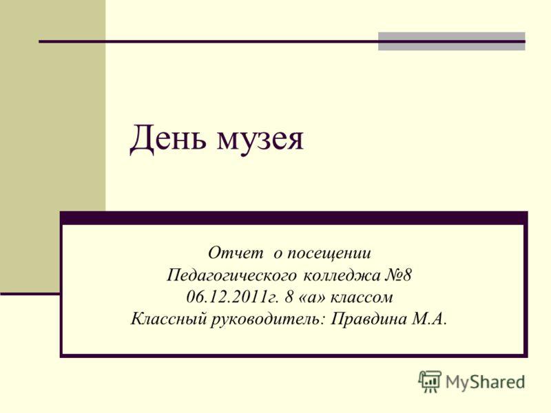 День музея Отчет о посещении Педагогического колледжа 8 06.12.2011г. 8 «а» классом Классный руководитель: Правдина М.А.