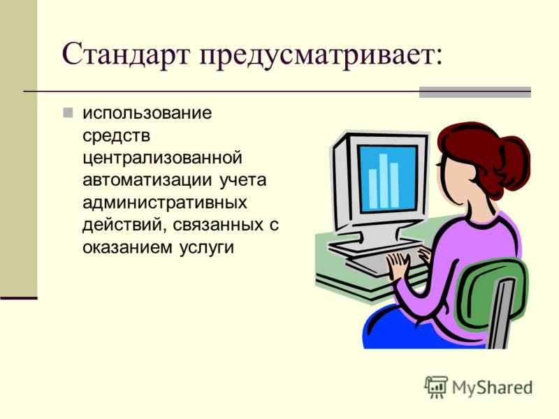 Стандарт предусматривает: использование средств централизованной автоматизации учета административных действий, связанных с оказанием услуги