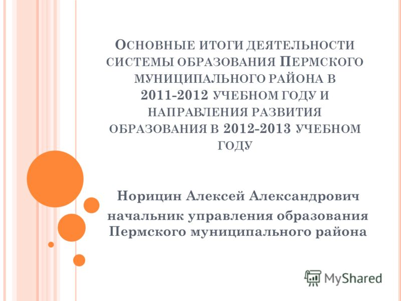 О СНОВНЫЕ ИТОГИ ДЕЯТЕЛЬНОСТИ СИСТЕМЫ ОБРАЗОВАНИЯ П ЕРМСКОГО МУНИЦИПАЛЬНОГО РАЙОНА В 2011-2012 УЧЕБНОМ ГОДУ И НАПРАВЛЕНИЯ РАЗВИТИЯ ОБРАЗОВАНИЯ В 2012-2013 УЧЕБНОМ ГОДУ Норицин Алексей Александрович начальник управления образования Пермского муниципаль