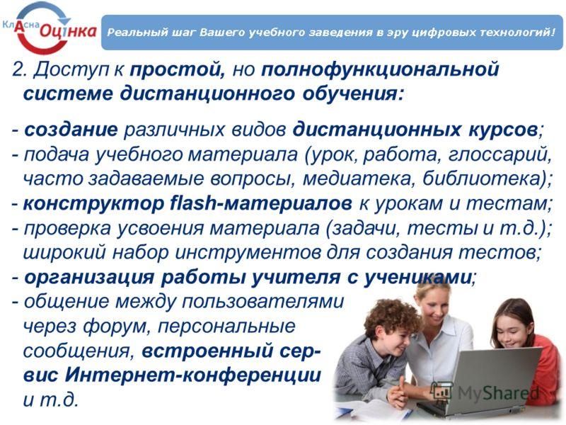 2. Доступ к простой, но полнофункциональной системе дистанционного обучения: - создание различных видов дистанционных курсов; - подача учебного материала (урок, работа, глоссарий, часто задаваемые вопросы, медиатека, библиотека); -конструктор flash-м