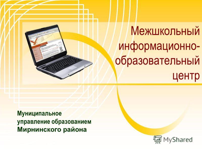 Муниципальное управление образованием Мирнинского района Межшкольный информационно- образовательный центр