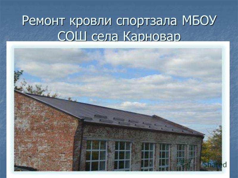 Ремонт кровли спортзала МБОУ СОШ села Карновар