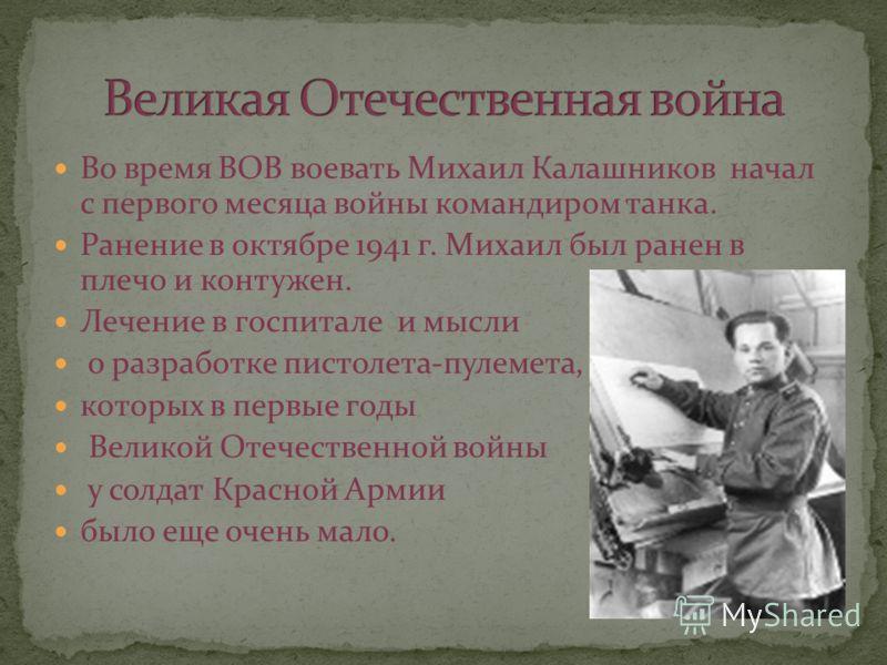 Во время ВОВ воевать Михаил Калашников начал с первого месяца войны командиром танка. Ранение в октябре 1941 г. Михаил был ранен в плечо и контужен. Лечение в госпитале и мысли о разработке пистолета-пулемета, которых в первые годы Великой Отечествен
