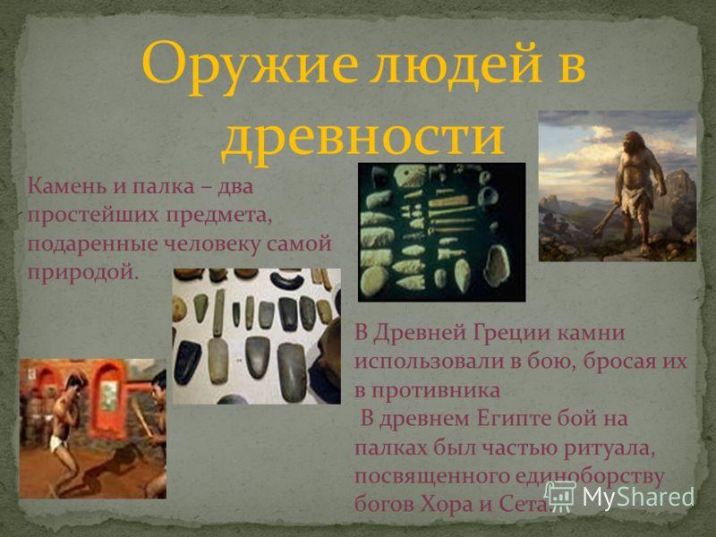 Оружие людей в древности Камень и палка – два простейших предмета, подаренные человеку самой природой. В Древней Греции камни использовали в бою, бросая их в противника В древнем Египте бой на палках был частью ритуала, посвященного единоборству бого