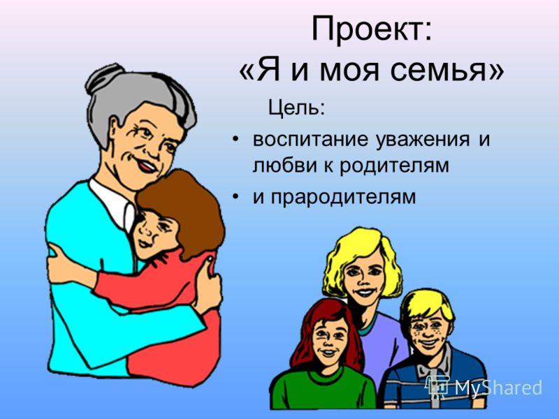 Проект: «Я и моя семья» Цель: воспитание уважения и любви к родителям и прародителям
