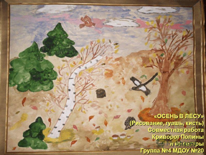 «ОСЕНЬ В ЛЕСУ» (Рисование, гуашь, кисть) Совместная работа Криворот Полины и ее сестры и ее сестры Группа 4 МДОУ 20