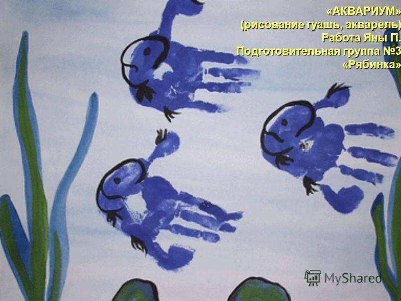 «АКВАРИУМ» (рисование гуашь, акварель) Работа Яны П. Подготовительная группа 3 «Рябинка»