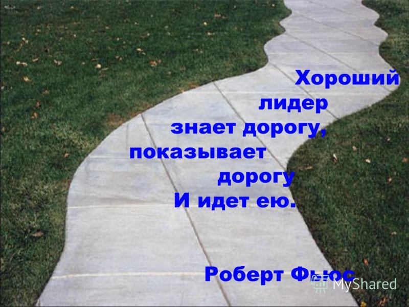 Хороший лидер знает дорогу, показывает дорогу И идет ею. Роберт Фьюс