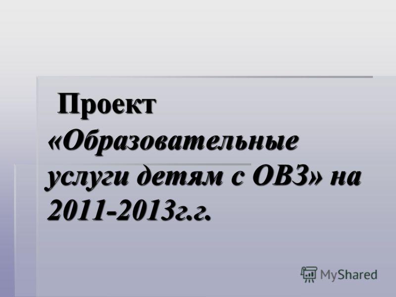 Проект «Образовательные услуги детям с ОВЗ» на 2011-2013г.г. Проект «Образовательные услуги детям с ОВЗ» на 2011-2013г.г.
