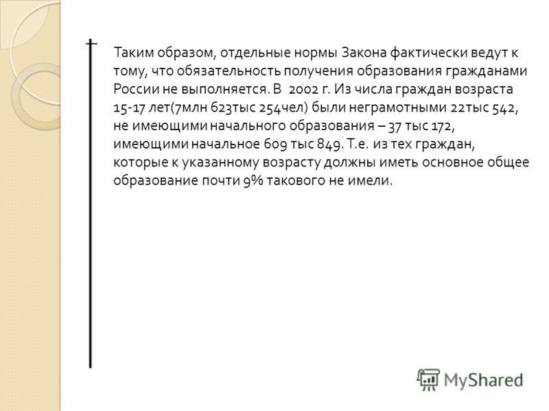 Таким образом, отдельные нормы Закона фактически ведут к тому, что обязательность получения образования гражданами России не выполняется. В 2002 г. Из числа граждан возраста 15-17 лет (7 млн 623 тыс 254 чел ) были неграмотными 22 тыс 542, не имеющими