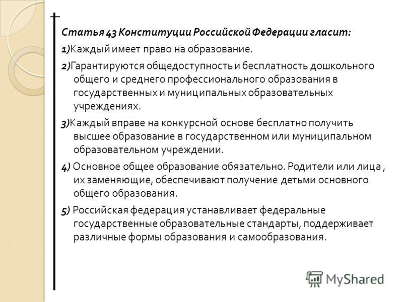 Статья 43 Конституции Российской Федерации гласит : 1) Каждый имеет право на образование. 2) Гарантируются общедоступность и бесплатность дошкольного общего и среднего профессионального образования в государственных и муниципальных образовательных уч