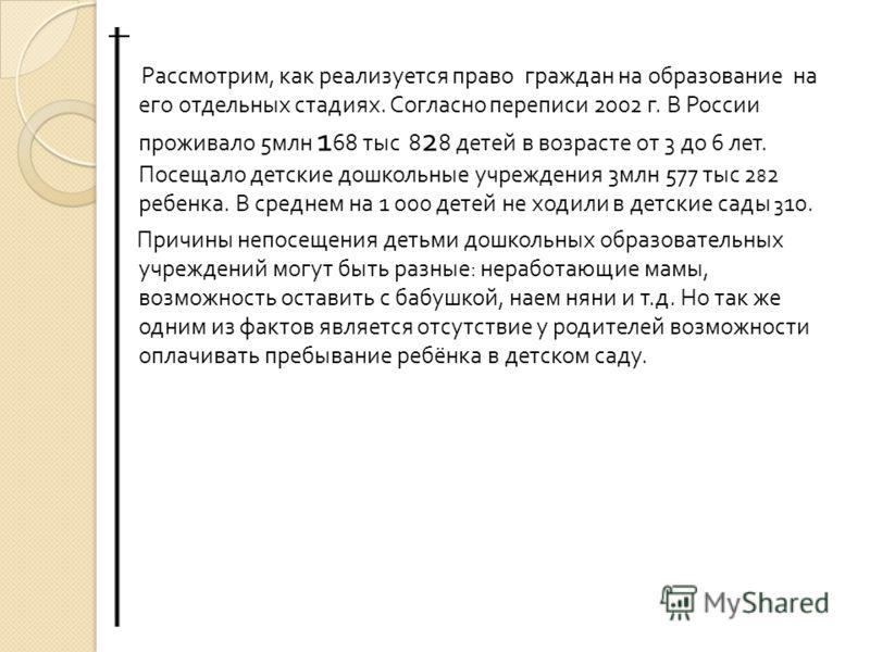 Рассмотрим, как реализуется право граждан на образование на его отдельных стадиях. Согласно переписи 2002 г. В России проживало 5 млн 1 68 тыс 8 2 8 детей в возрасте от 3 до 6 лет. Посещало детские дошкольные учреждения 3 млн 577 тыс 2 8 2 ребенка. В