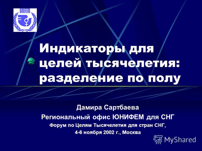 Индикаторы для целей тысячелетия: разделение по полу Дамира Сартбаева Региональный офис ЮНИФЕМ для СНГ Форум по Целям Тысячелетия для стран СНГ, 4-6 ноября 2002 г., Москва