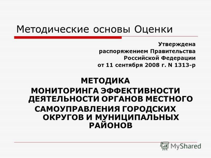 Методические основы Оценки Утверждена распоряжением Правительства Российской Федерации от 11 сентября 2008 г. N 1313-р МЕТОДИКА МОНИТОРИНГА ЭФФЕКТИВНОСТИ ДЕЯТЕЛЬНОСТИ ОРГАНОВ МЕСТНОГО САМОУПРАВЛЕНИЯ ГОРОДСКИХ ОКРУГОВ И МУНИЦИПАЛЬНЫХ РАЙОНОВ