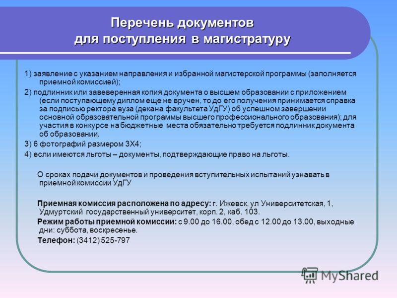 Перечень документов для поступления в магистратуру 1) заявление с указанием направления и избранной магистерской программы (заполняется приемной комиссией); 2) подлинник или завеверенная копия документа о высшем образовании с приложением (если поступ