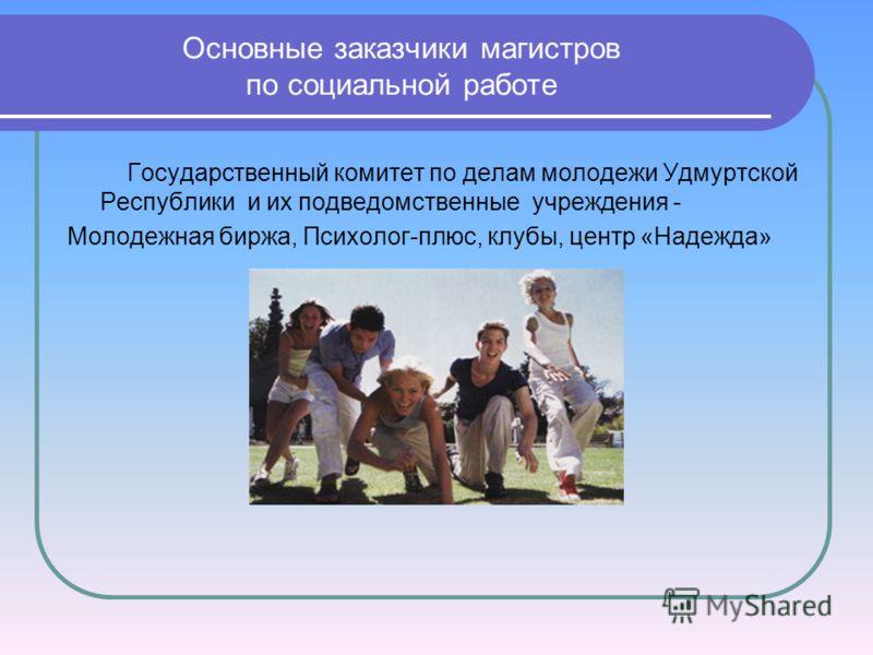 Основные заказчики магистров по социальной работе Государственный комитет по делам молодежи Удмуртской Республики и их подведомственные учреждения - Молодежная биржа, Психолог-плюс, клубы, центр «Надежда»