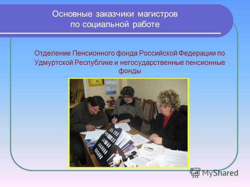 Основные заказчики магистров по социальной работе Отделение Пенсионного фонда Российской Федерации по Удмуртской Республике и негосударственные пенсионные фонды