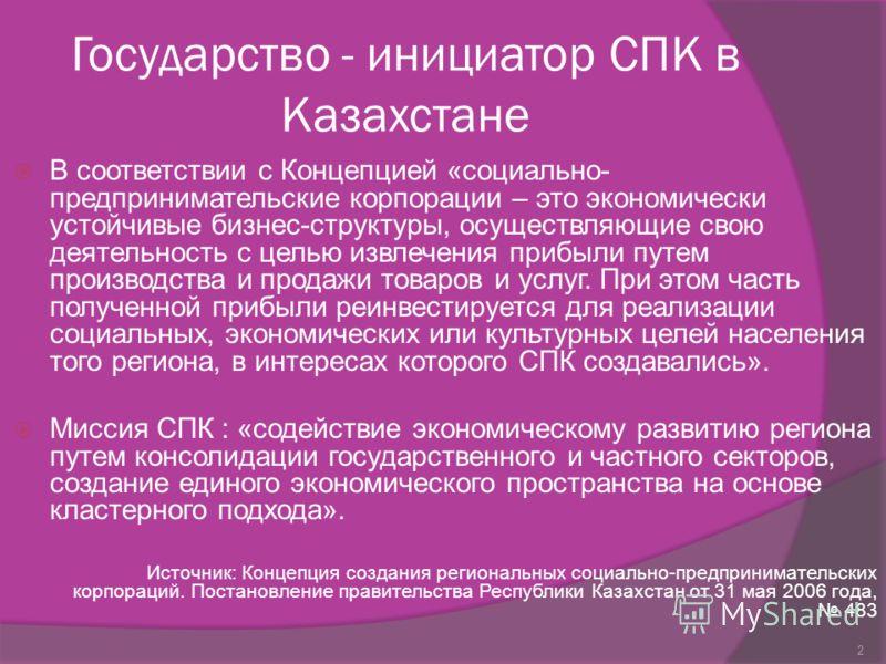 Государство - инициатор СПК в Казахстане В соответствии с Концепцией «социально- предпринимательские корпорации – это экономически устойчивые бизнес-структуры, осуществляющие свою деятельность с целью извлечения прибыли путем производства и продажи т