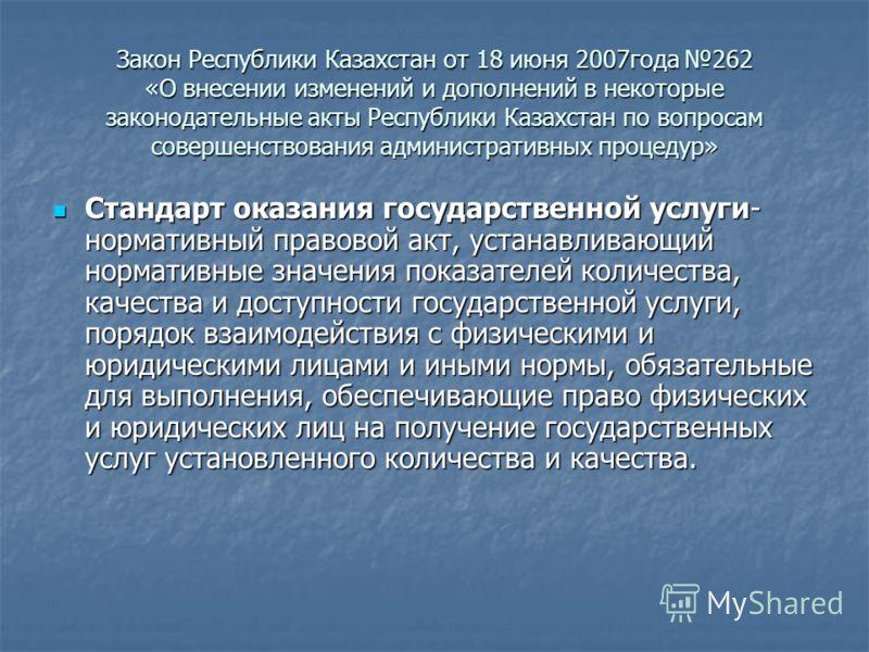 Закон Республики Казахстан от 18 июня 2007года 262 «О внесении изменений и дополнений в некоторые законодательные акты Республики Казахстан по вопросам совершенствования административных процедур» Стандарт оказания государственной услуги- нормативный