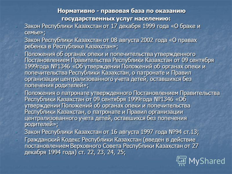 Нормативно - правовая база по оказанию Нормативно - правовая база по оказанию государственных услуг населению: государственных услуг населению: - Закон Республики Казахстан от 17 декабря 1999 года «О браке и семье»; - Закон Республики Казахстан от 08