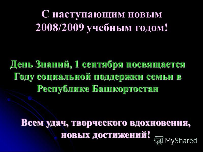 С наступающим новым 2008/2009 учебным годом! Всем удач, творческого вдохновения, новых достижений! День Знаний, 1 сентября посвящается Году социальной поддержки семьи в Республике Башкортостан