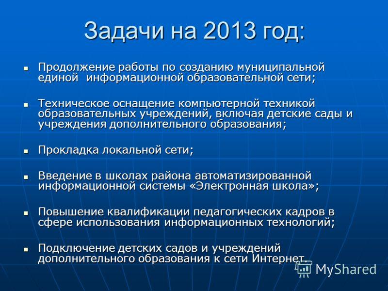 Задачи на 2013 год: Продолжение работы по созданию муниципальной единой информационной образовательной сети; Продолжение работы по созданию муниципальной единой информационной образовательной сети; Техническое оснащение компьютерной техникой образова