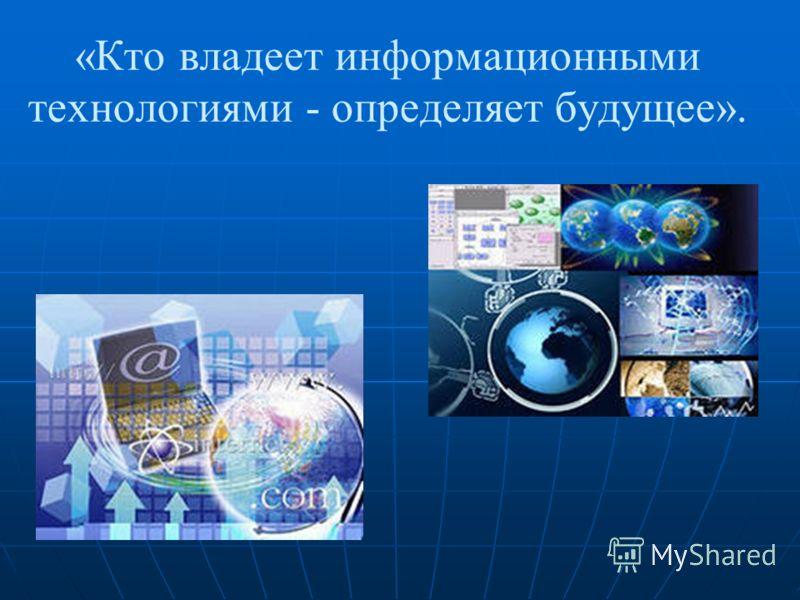 «Кто владеет информационными технологиями - определяет будущее».