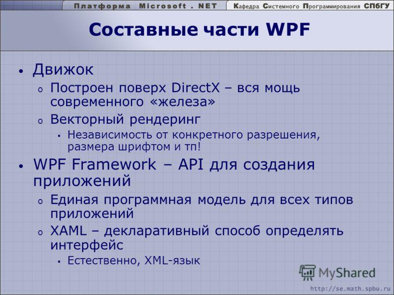 Составные части WPF Движок o Построен поверх DirectX – вся мощь современного «железа» o Векторный рендеринг Независимость от конкретного разрешения, размера шрифтом и тп! WPF Framework – API для создания приложений o Единая программная модель для все