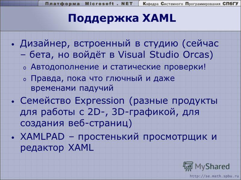 Поддержка XAML Дизайнер, встроенный в студию (сейчас – бета, но войдёт в Visual Studio Orcas) o Автодополнение и статические проверки! o Правда, пока что глючный и даже временами падучий Семейство Expression (разные продукты для работы с 2D-, 3D-граф