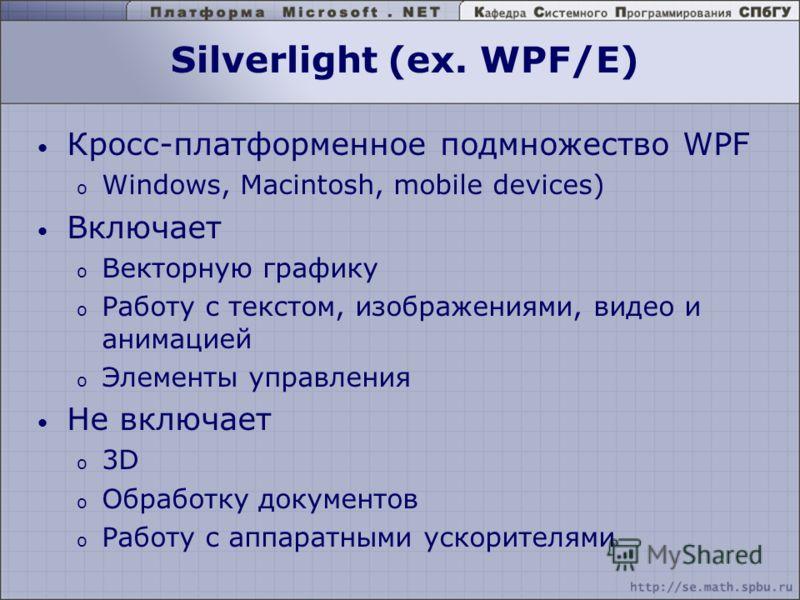 Silverlight (ex. WPF/E) Кросс-платформенное подмножество WPF o Windows, Macintosh, mobile devices) Включает o Векторную графику o Работу с текстом, изображениями, видео и анимацией o Элементы управления Не включает o 3D o Обработку документов o Работ