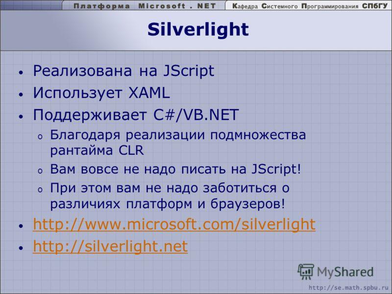 Silverlight Реализована на JScript Использует XAML Поддерживает C#/VB.NET o Благодаря реализации подмножества рантайма CLR o Вам вовсе не надо писать на JScript! o При этом вам не надо заботиться о различиях платформ и браузеров! http://www.microsoft