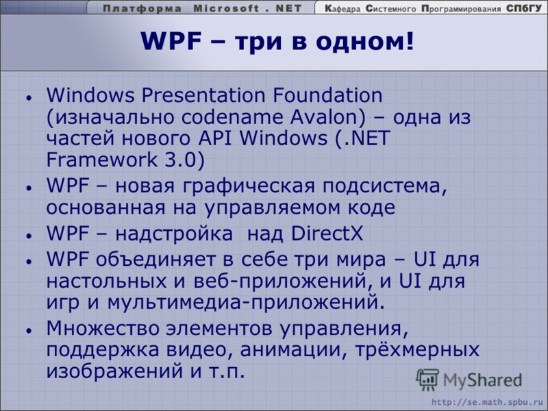 WPF – три в одном! Windows Presentation Foundation (изначально codename Avalon) – одна из частей нового API Windows (.NET Framework 3.0) WPF – новая графическая подсистема, основанная на управляемом коде WPF – надстройка над DirectX WPF объединяет в